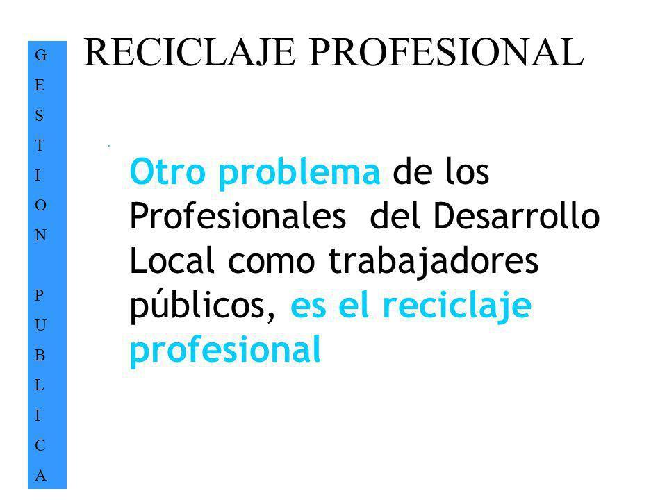 RECICLAJE PROFESIONAL GESTIONPUBLICAGESTIONPUBLICA. Otro problema de los Profesionales del Desarrollo Local como trabajadores públicos, es el reciclaj