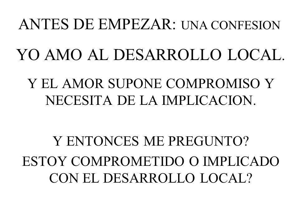 ANTES DE EMPEZAR: UNA CONFESION YO AMO AL DESARROLLO LOCAL. Y EL AMOR SUPONE COMPROMISO Y NECESITA DE LA IMPLICACION. Y ENTONCES ME PREGUNTO? ESTOY CO
