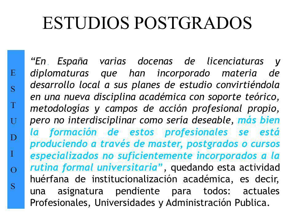ESTUDIOS POSTGRADOS ESTUDIOSESTUDIOS. En España varias docenas de licenciaturas y diplomaturas que han incorporado materia de desarrollo local a sus p
