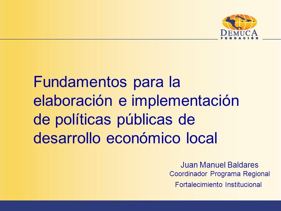 Fundamentos para la elaboración e implementación de políticas públicas de desarrollo económico local Juan Manuel Baldares Coordinador Programa Regiona