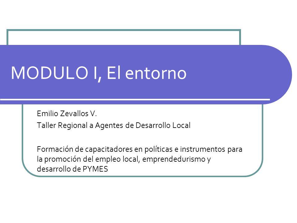 MODULO I, El entorno Emilio Zevallos V. Taller Regional a Agentes de Desarrollo Local Formación de capacitadores en políticas e instrumentos para la p