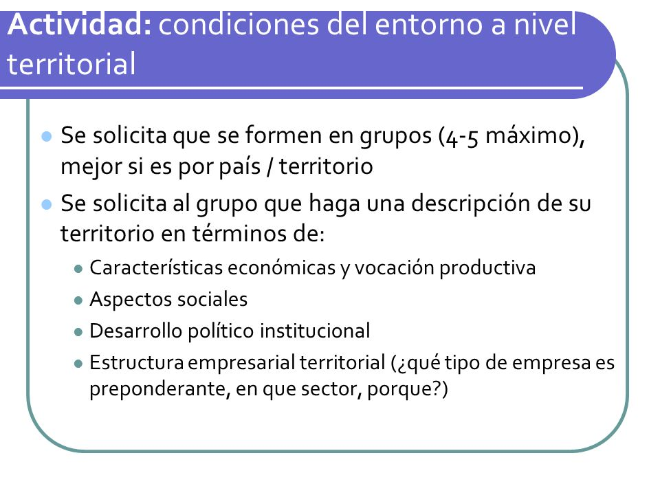 Actividad: condiciones del entorno a nivel territorial Se solicita que se formen en grupos (4-5 máximo), mejor si es por país / territorio Se solicita