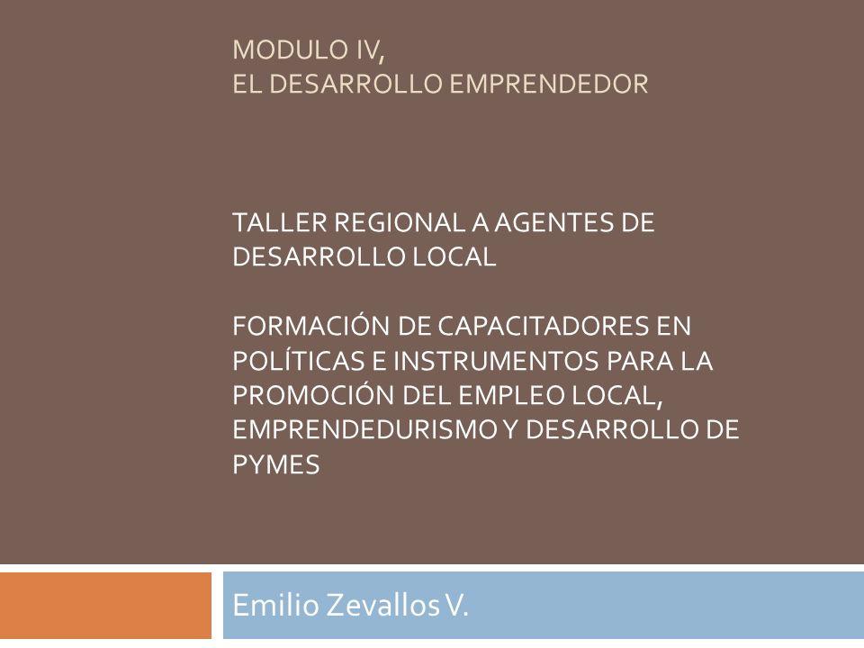MODULO IV, EL DESARROLLO EMPRENDEDOR TALLER REGIONAL A AGENTES DE DESARROLLO LOCAL FORMACIÓN DE CAPACITADORES EN POLÍTICAS E INSTRUMENTOS PARA LA PROM