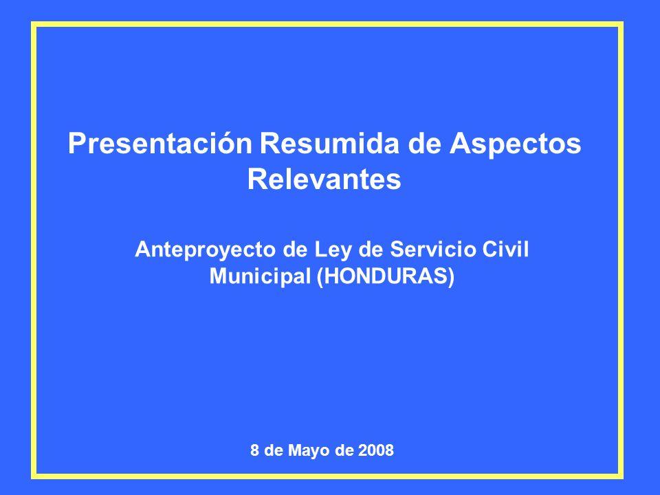 Presentación Resumida de Aspectos Relevantes Anteproyecto de Ley de Servicio Civil Municipal (HONDURAS) 8 de Mayo de 2008