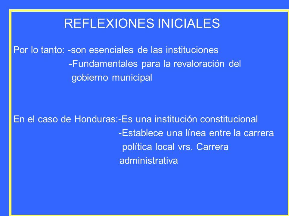 REFLEXIONES INICIALES Por lo tanto: -son esenciales de las instituciones -Fundamentales para la revaloración del gobierno municipal En el caso de Hond