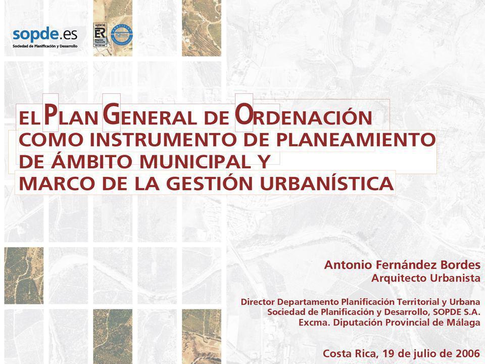 El Plan General de Ordenación como Instrumento de Planeamiento del Ámbito Municipal y Marco de la Gestión Urbanística Costa Rica, 19 de Julio de 2006 Propuestas de Ordenación y Actuaciones Estratégicas Planeamiento La incidencia de la Ley de Ordenación Urbanística.