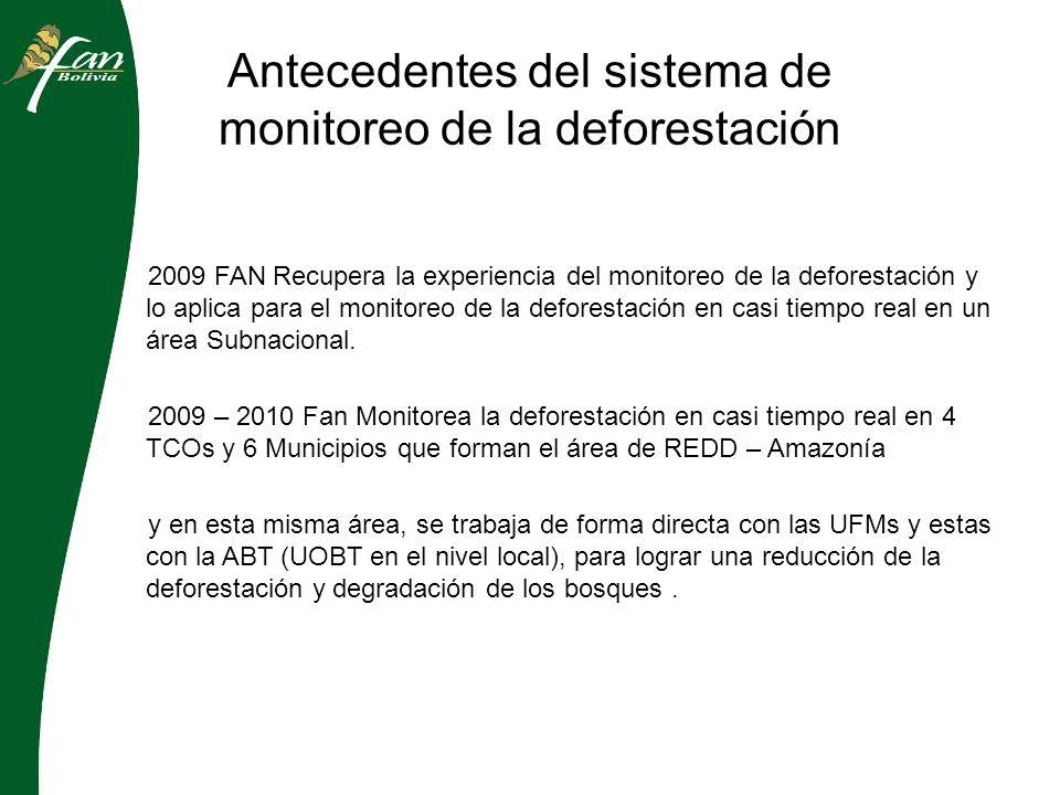 Antecedentes del sistema de monitoreo de la deforestación 2009 FAN Recupera la experiencia del monitoreo de la deforestación y lo aplica para el monitoreo de la deforestación en casi tiempo real en un área Subnacional.