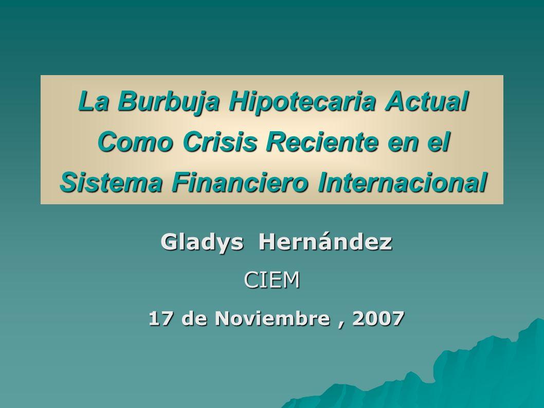La Burbuja Hipotecaria Actual Como Crisis Reciente en el Sistema Financiero Internacional Gladys Hernández Gladys HernándezCIEM 17 de Noviembre, 2007 17 de Noviembre, 2007