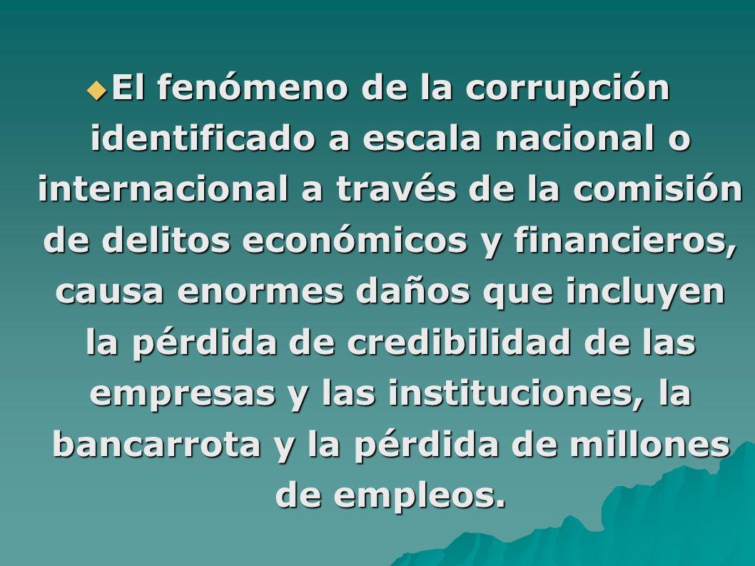 El fenómeno de la corrupción identificado a escala nacional o internacional a través de la comisión de delitos económicos y financieros, causa enormes daños que incluyen la pérdida de credibilidad de las empresas y las instituciones, la bancarrota y la pérdida de millones de empleos.
