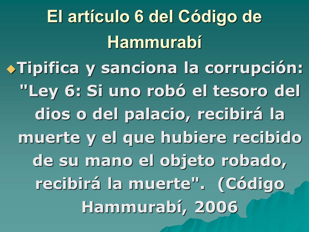 El artículo 6 del Código de Hammurabí Tipifica y sanciona la corrupción: Ley 6: Si uno robó el tesoro del dios o del palacio, recibirá la muerte y el que hubiere recibido de su mano el objeto robado, recibirá la muerte .