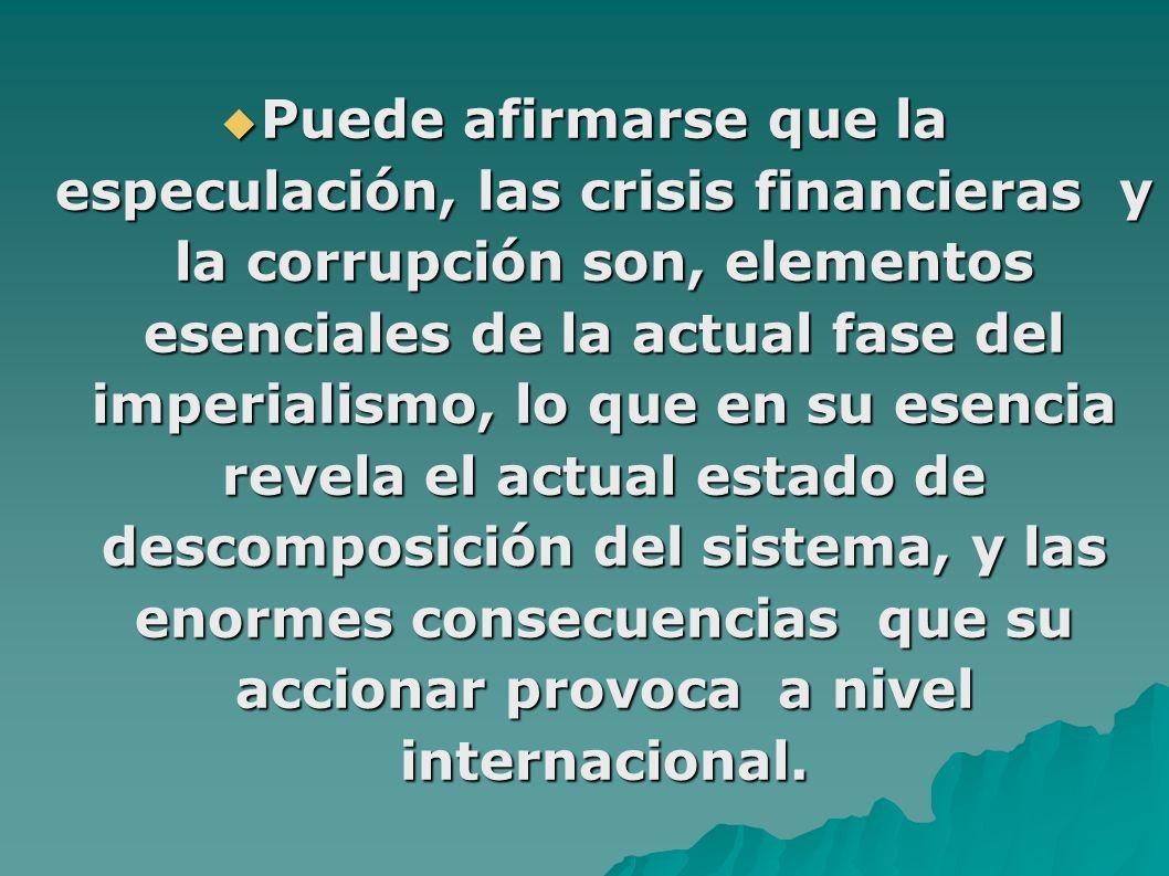Puede afirmarse que la especulación, las crisis financieras y la corrupción son, elementos esenciales de la actual fase del imperialismo, lo que en su esencia revela el actual estado de descomposición del sistema, y las enormes consecuencias que su accionar provoca a nivel internacional.