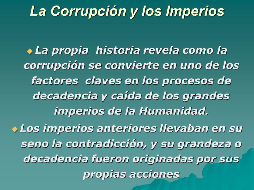 La Corrupción y los Imperios La propia historia revela como la corrupción se convierte en uno de los factores claves en los procesos de decadencia y caída de los grandes imperios de la Humanidad.