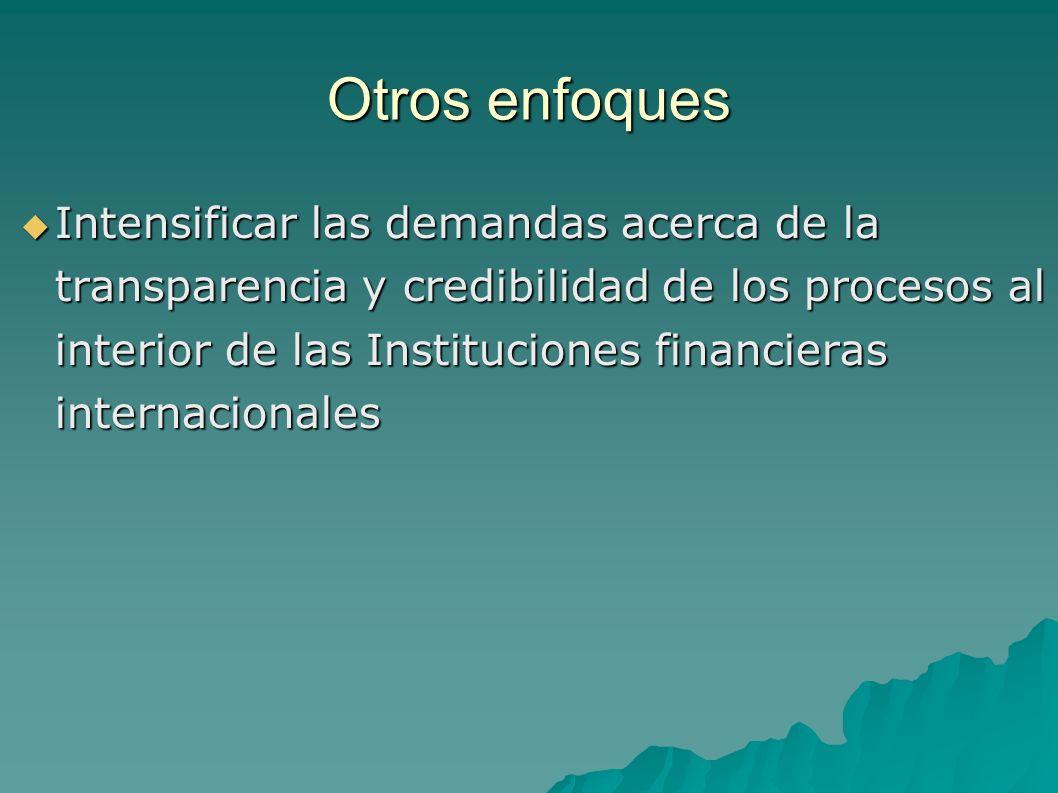 Otros enfoques Intensificar las demandas acerca de la transparencia y credibilidad de los procesos al interior de las Instituciones financieras internacionales Intensificar las demandas acerca de la transparencia y credibilidad de los procesos al interior de las Instituciones financieras internacionales