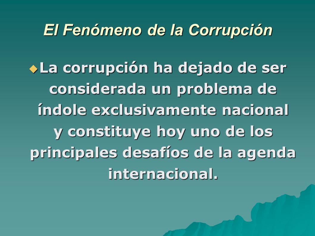 El Fenómeno de la Corrupción La corrupción ha dejado de ser considerada un problema de índole exclusivamente nacional y constituye hoy uno de los principales desafíos de la agenda internacional.