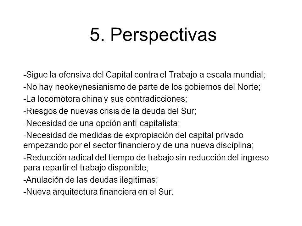 5. Perspectivas -Sigue la ofensiva del Capital contra el Trabajo a escala mundial; -No hay neokeynesianismo de parte de los gobiernos del Norte; -La l
