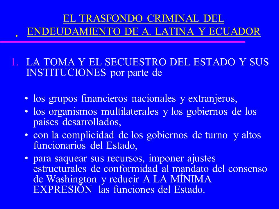 .. EL TRASFONDO CRIMINAL DEL ENDEUDAMIENTO DE A. LATINA Y ECUADOR 1.LA TOMA Y EL SECUESTRO DEL ESTADO Y SUS INSTITUCIONES por parte de los grupos fina