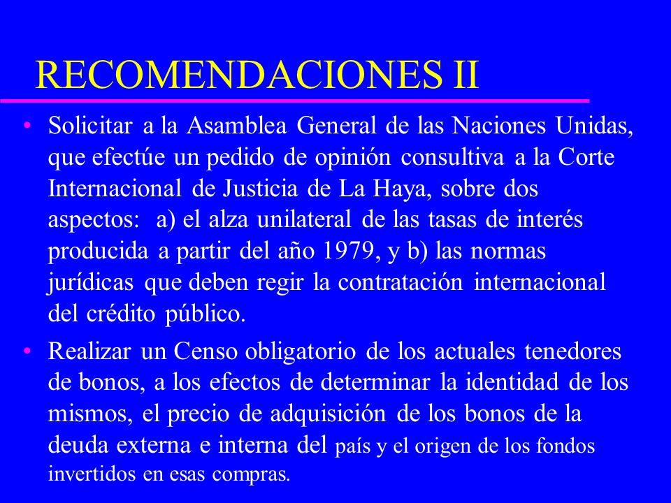 RECOMENDACIONES II Solicitar a la Asamblea General de las Naciones Unidas, que efectúe un pedido de opinión consultiva a la Corte Internacional de Justicia de La Haya, sobre dos aspectos: a) el alza unilateral de las tasas de interés producida a partir del año 1979, y b) las normas jurídicas que deben regir la contratación internacional del crédito público.
