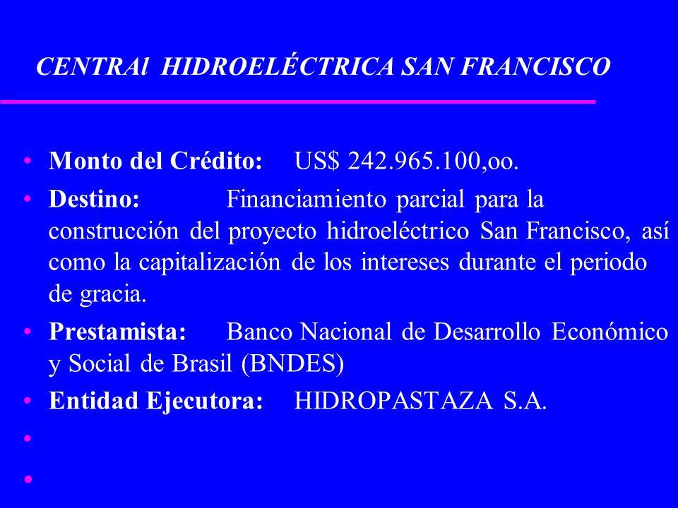CENTRAl HIDROELÉCTRICA SAN FRANCISCO Monto del Crédito:US$ 242.965.100,oo. Destino: Financiamiento parcial para la construcción del proyecto hidroeléc