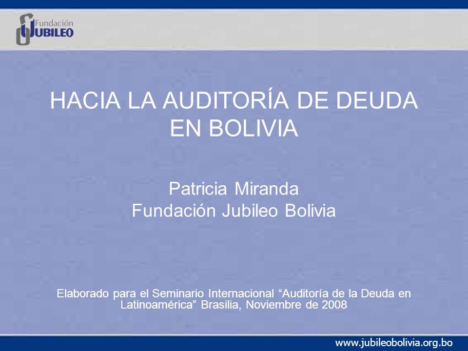 www.jubileobolivia.org.bo HACIA LA AUDITORÍA DE DEUDA EN BOLIVIA Patricia Miranda Fundación Jubileo Bolivia Elaborado para el Seminario Internacional Auditoría de la Deuda en Latinoamérica Brasilia, Noviembre de 2008