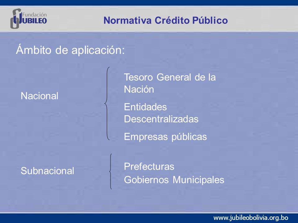 www.jubileobolivia.org.bo Normativa Crédito Público Ámbito de aplicación: Nacional Subnacional Tesoro General de la Nación Entidades Descentralizadas Empresas públicas Prefecturas Gobiernos Municipales