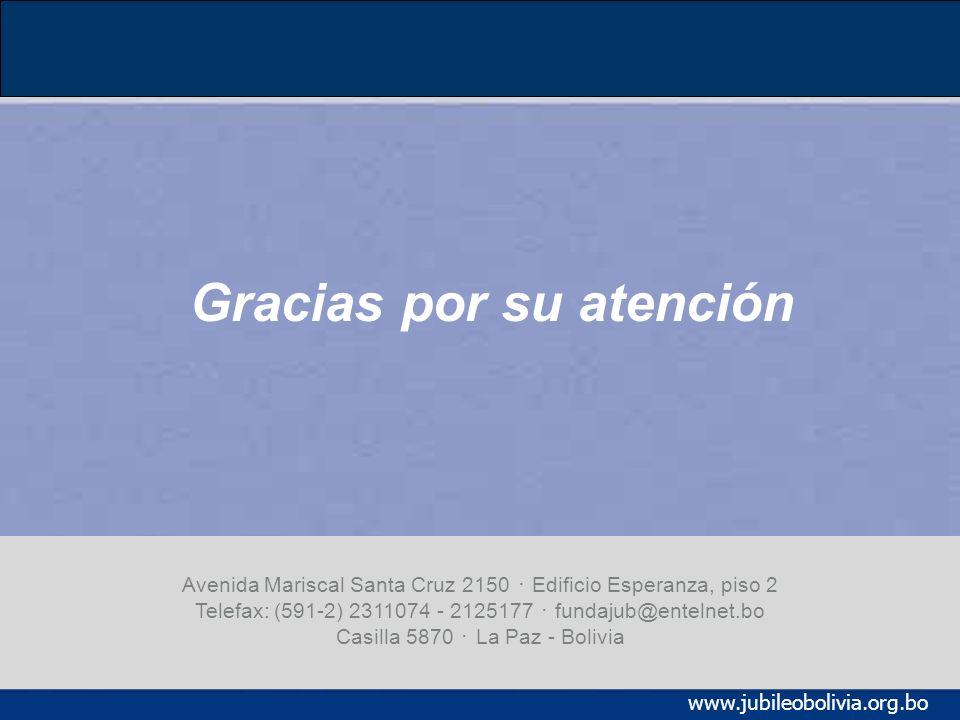 www.jubileobolivia.org.bo Gracias por su atención Avenida Mariscal Santa Cruz 2150 Edificio Esperanza, piso 2 Telefax: (591-2) 2311074 - 2125177 fundajub@entelnet.bo Casilla 5870 La Paz - Bolivia