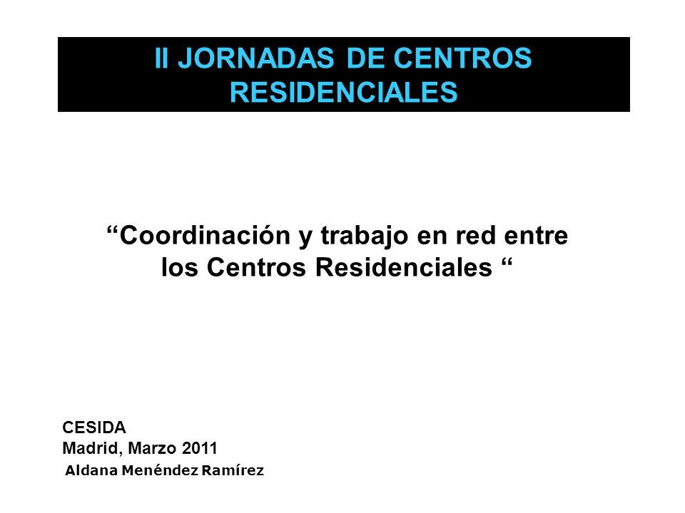 Coordinación y trabajo en red entre los Centros Residenciales CESIDA Madrid, Marzo 2011 II JORNADAS DE CENTROS RESIDENCIALES Aldana Menéndez Ramírez