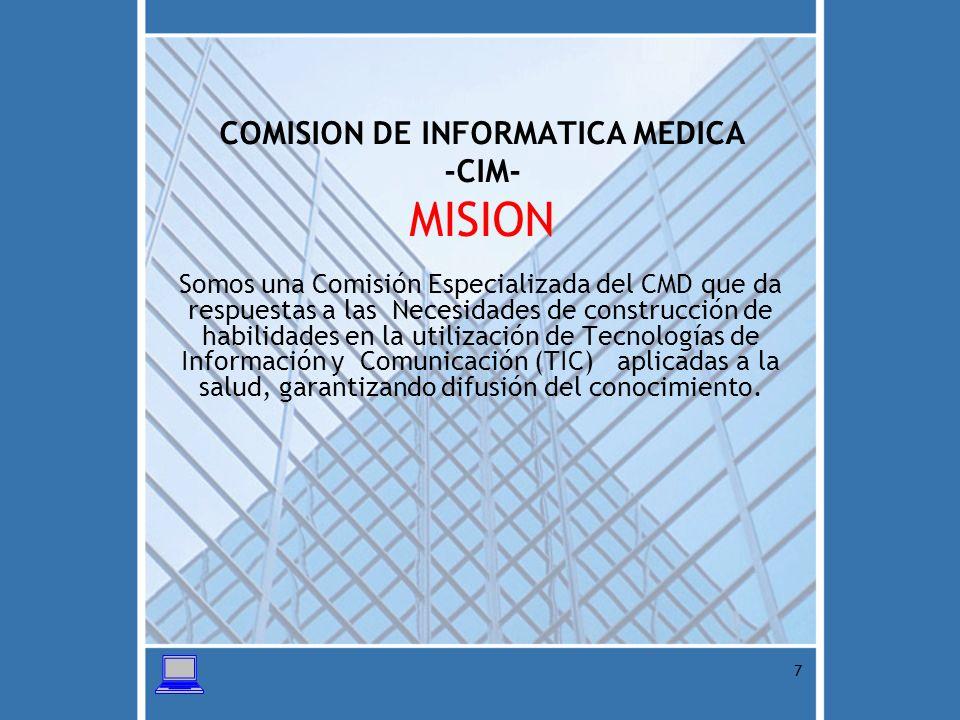 8 COMISION DE INFORMATICA MEDICA -CIM- VISION Ser la Comisión Especializada del CMD con eficiencia y funcionabilidad que logra satisfacer las necesidades de nuestra membresía en materia de Tecnologías de la Información y Comunicación (TIC)
