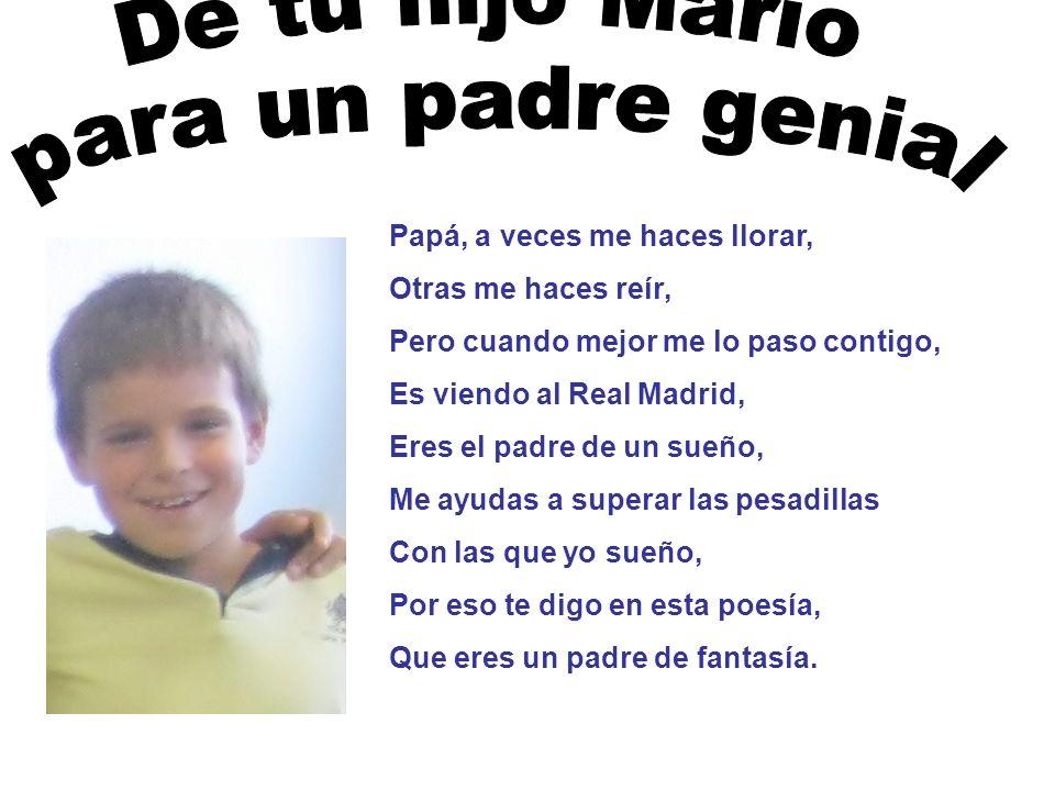 Papá, a veces me haces llorar, Otras me haces reír, Pero cuando mejor me lo paso contigo, Es viendo al Real Madrid, Eres el padre de un sueño, Me ayud