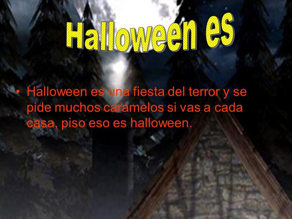 Halloween es una fiesta del terror y se pide muchos caramelos si vas a cada casa, piso eso es halloween.