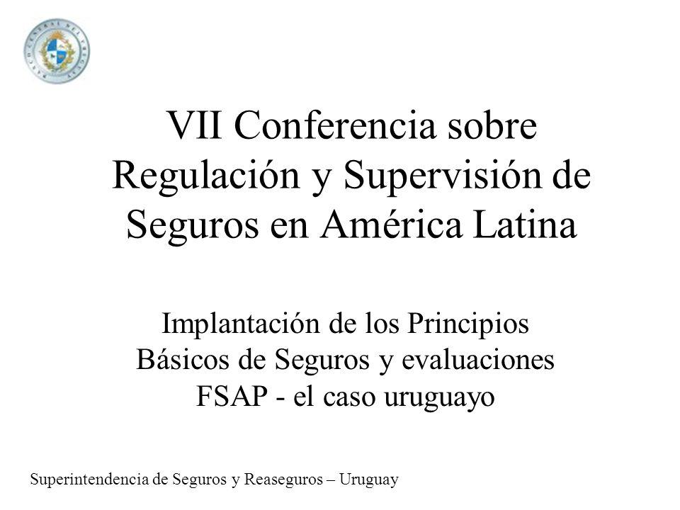 VII Conferencia sobre Regulación y Supervisión de Seguros en América Latina Implantación de los Principios Básicos de Seguros y evaluaciones FSAP - el caso uruguayo Superintendencia de Seguros y Reaseguros – Uruguay
