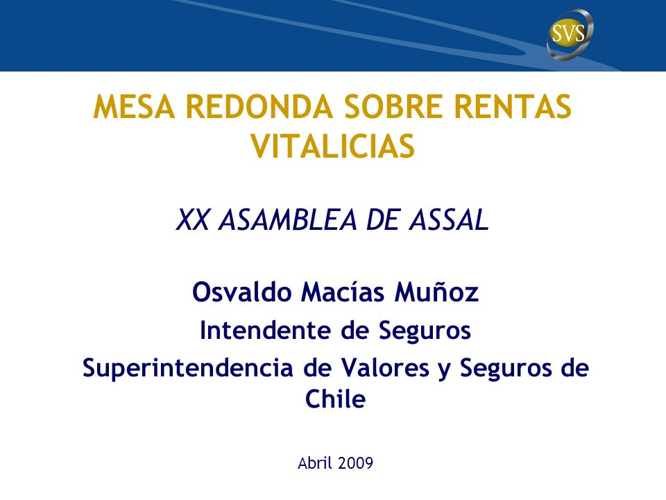 MESA REDONDA SOBRE RENTAS VITALICIAS XX ASAMBLEA DE ASSAL Osvaldo Macías Muñoz Intendente de Seguros Superintendencia de Valores y Seguros de Chile Abril 2009