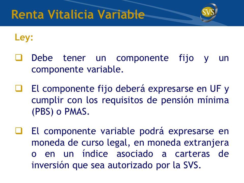 Renta Vitalicia Variable Ley: Debe tener un componente fijo y un componente variable. El componente fijo deberá expresarse en UF y cumplir con los req