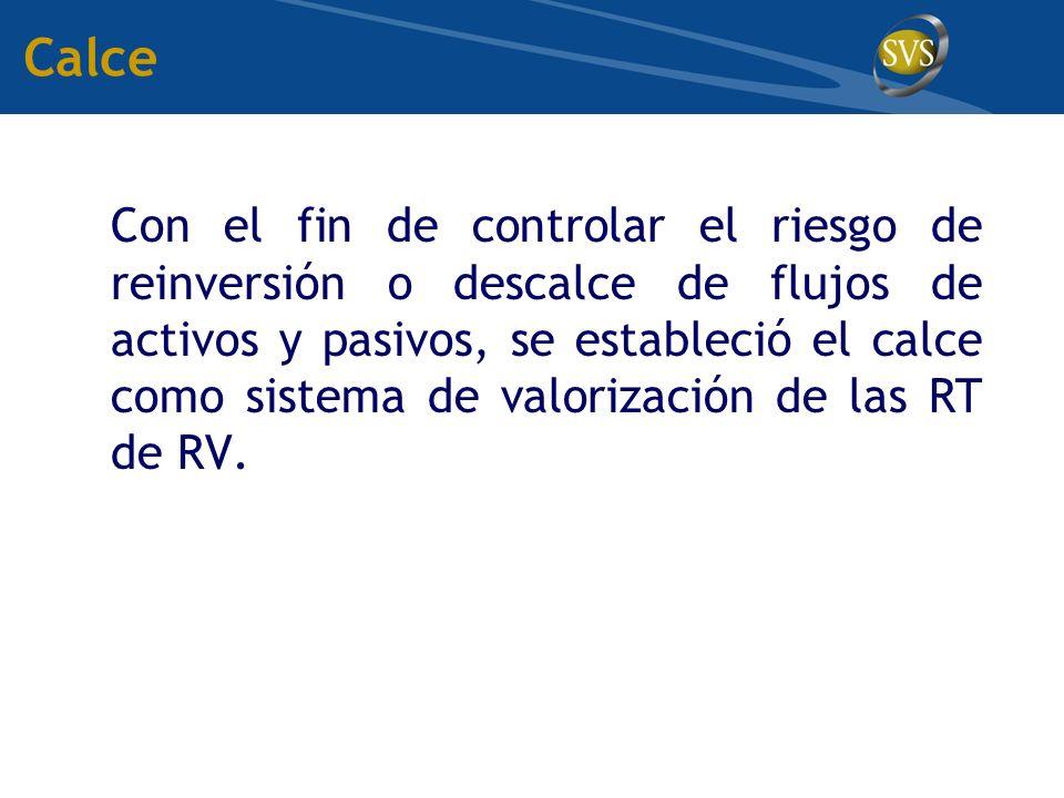 Con el fin de controlar el riesgo de reinversión o descalce de flujos de activos y pasivos, se estableció el calce como sistema de valorización de las RT de RV.