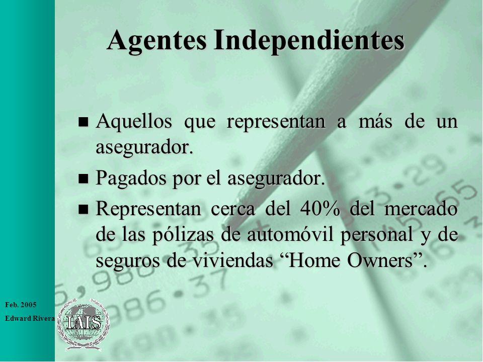 Feb. 2005 Edward Rivera Agentes Independientes n Aquellos que representan a más de un asegurador. n Pagados por el asegurador. n Representan cerca del
