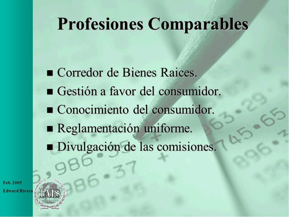 Feb. 2005 Edward Rivera Profesiones Comparables n Corredor de Bienes Raices. n Gestión a favor del consumidor. n Conocimiento del consumidor. n Reglam