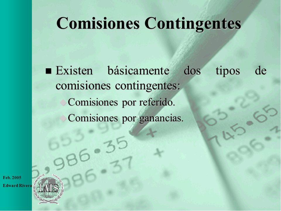 Feb. 2005 Edward Rivera Comisiones Contingentes n Existen básicamente dos tipos de comisiones contingentes: u Comisiones por referido. u Comisiones po