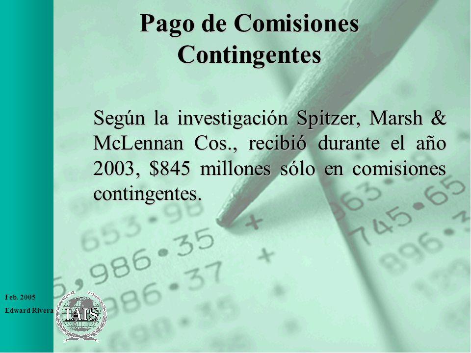 Feb. 2005 Edward Rivera Pago de Comisiones Contingentes Según la investigación Spitzer, Marsh & McLennan Cos., recibió durante el año 2003, $845 millo
