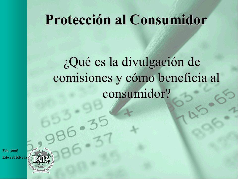 Feb. 2005 Edward Rivera Protección al Consumidor ¿Qué es la divulgación de comisiones y cómo beneficia al consumidor?