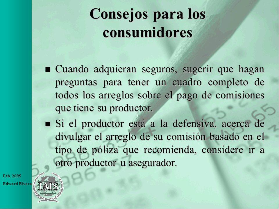 Feb. 2005 Edward Rivera Consejos para los consumidores n Cuando adquieran seguros, sugerir que hagan preguntas para tener un cuadro completo de todos