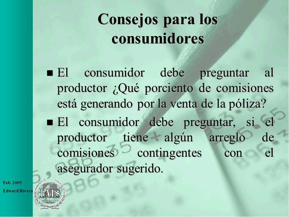 Feb. 2005 Edward Rivera n El consumidor debe preguntar al productor ¿Qué porciento de comisiones está generando por la venta de la póliza? n El consum