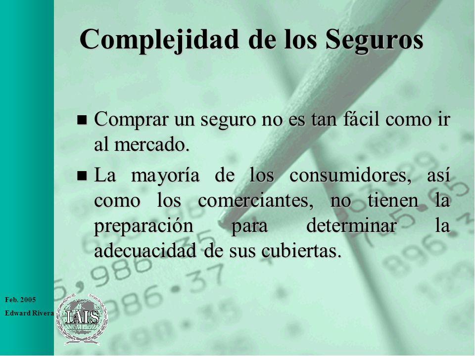 Feb. 2005 Edward Rivera Complejidad de los Seguros n Comprar un seguro no es tan fácil como ir al mercado. n La mayoría de los consumidores, así como