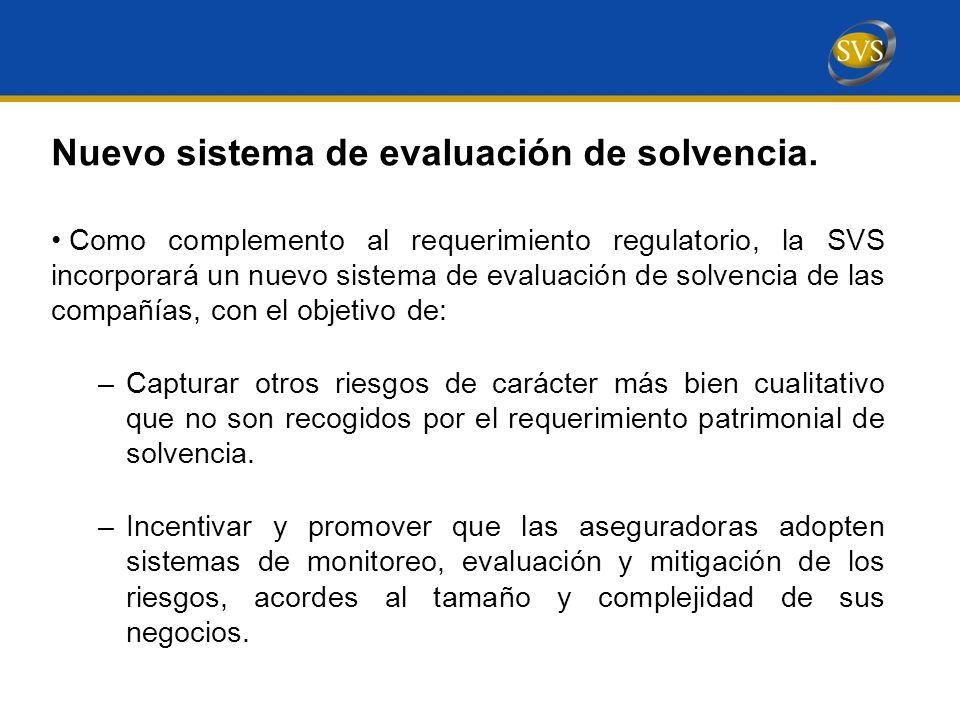 Como complemento al requerimiento regulatorio, la SVS incorporará un nuevo sistema de evaluación de solvencia de las compañías, con el objetivo de: –Capturar otros riesgos de carácter más bien cualitativo que no son recogidos por el requerimiento patrimonial de solvencia.