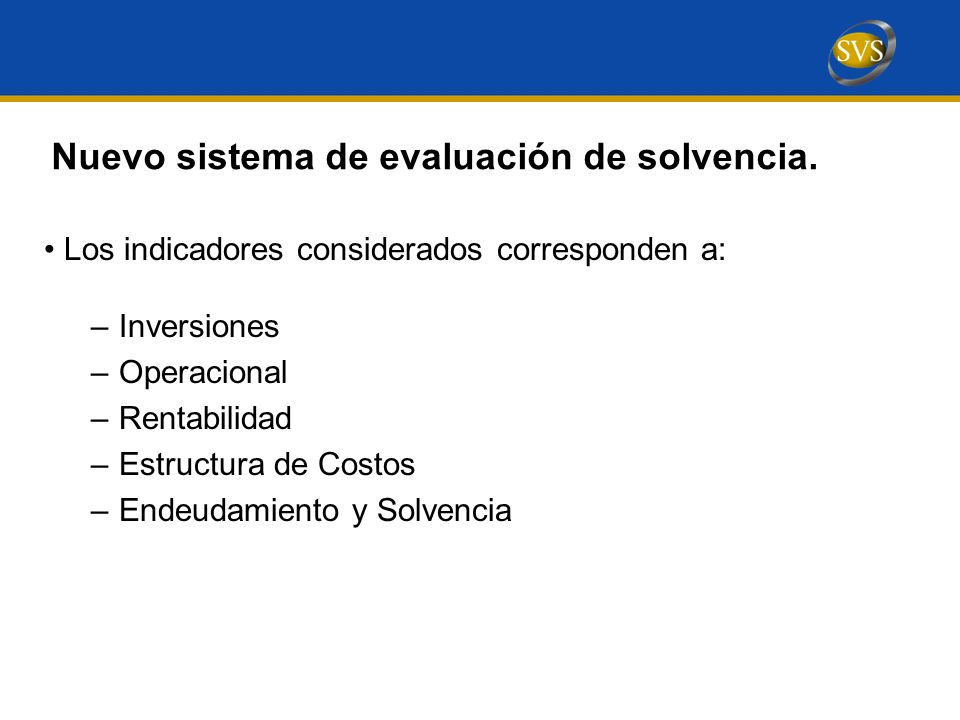Los indicadores considerados corresponden a: –Inversiones –Operacional –Rentabilidad –Estructura de Costos –Endeudamiento y Solvencia Nuevo sistema de evaluación de solvencia.