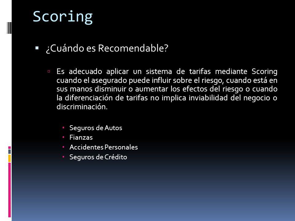 Scoring ¿Cuándo es Recomendable? Es adecuado aplicar un sistema de tarifas mediante Scoring cuando el asegurado puede influir sobre el riesgo, cuando