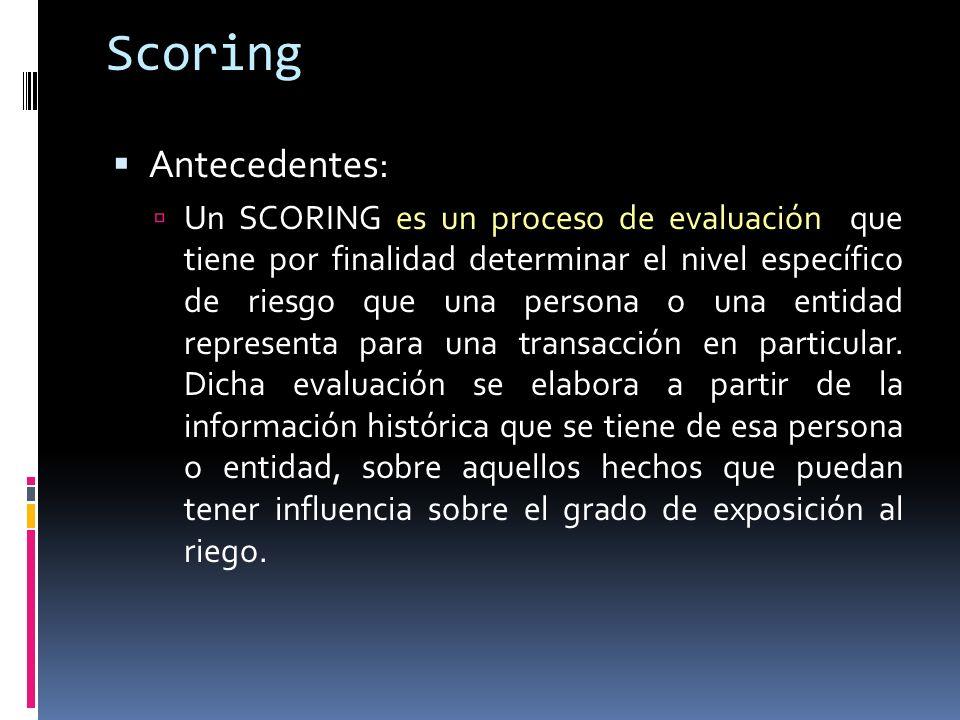 Scoring Antecedentes: Un SCORING es un proceso de evaluación que tiene por finalidad determinar el nivel específico de riesgo que una persona o una entidad representa para una transacción en particular.