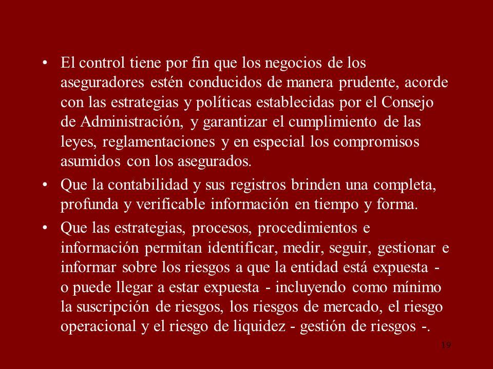 19 El control tiene por fin que los negocios de los aseguradores estén conducidos de manera prudente, acorde con las estrategias y políticas estableci