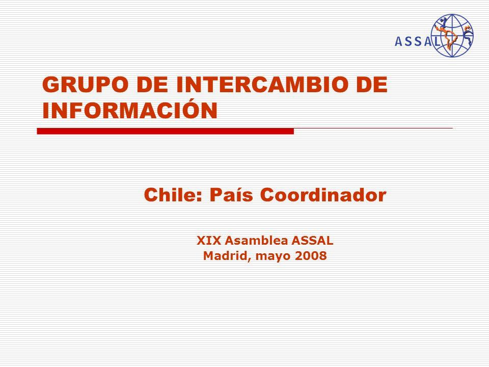 GRUPO DE INTERCAMBIO DE INFORMACIÓN Chile: País Coordinador XIX Asamblea ASSAL Madrid, mayo 2008