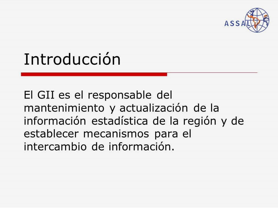 Introducción El GII es el responsable del mantenimiento y actualización de la información estadística de la región y de establecer mecanismos para el