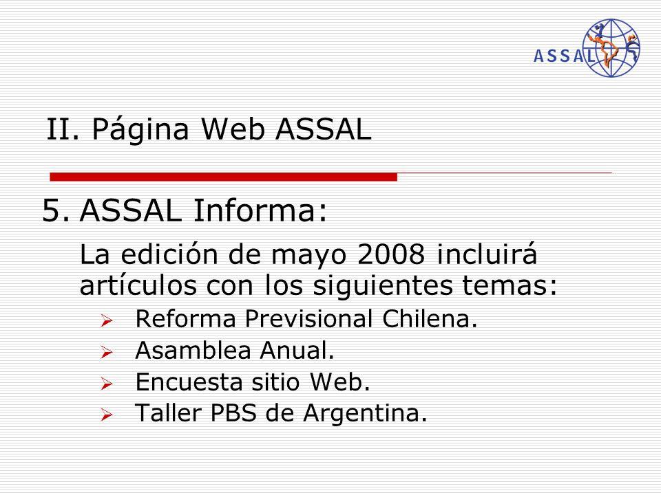 II. Página Web ASSAL 5.ASSAL Informa: La edición de mayo 2008 incluirá artículos con los siguientes temas: Reforma Previsional Chilena. Asamblea Anual