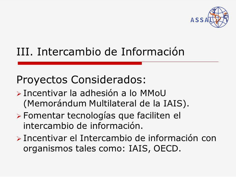 III. Intercambio de Información Proyectos Considerados: Incentivar la adhesión a lo MMoU (Memorándum Multilateral de la IAIS). Fomentar tecnologías qu